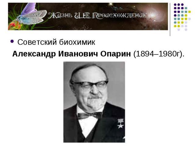 Советский биохимик Советский биохимик Александр Иванович Опарин (1894–1980г).