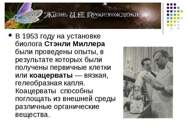 В 1953 году на установке биолога Стэнли Миллера были проведены опыты, в результате которых были получены первичные клетки или коацерваты — вязкая, гелеобразная капля. Коацерваты способны поглощать из внешней среды различные органические вещества. В …