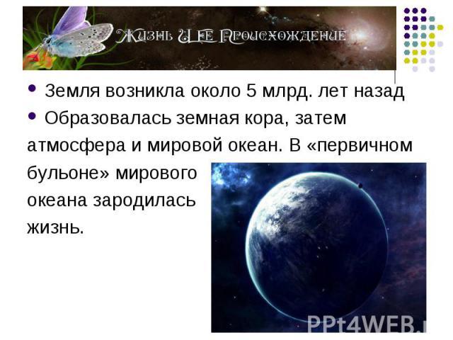 Земля возникла около 5 млрд. лет назад Земля возникла около 5 млрд. лет назад Образовалась земная кора, затем атмосфера и мировой океан. В «первичном бульоне» мирового океана зародилась жизнь.