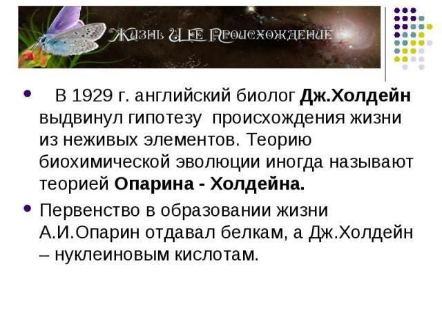 В 1929 г. английский биолог Дж.Холдейн выдвинул гипотезу происхождения жизни из неживых элементов. Теорию биохимической эволюции иногда называют теорией Опарина - Холдейна. В 1929 г. английский биолог Дж.Холдейн выдвинул гипотезу происхождения жизни…