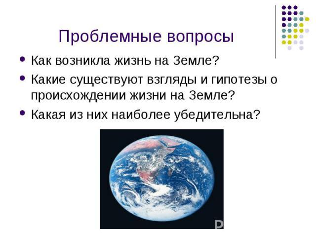 Как возникла жизнь на Земле? Как возникла жизнь на Земле? Какие существуют взгляды и гипотезы о происхождении жизни на Земле? Какая из них наиболее убедительна?