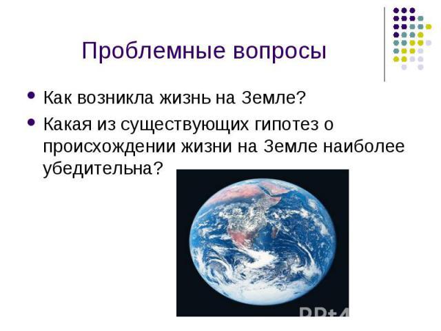 Как возникла жизнь на Земле? Как возникла жизнь на Земле? Какая из существующих гипотез о происхождении жизни на Земле наиболее убедительна?