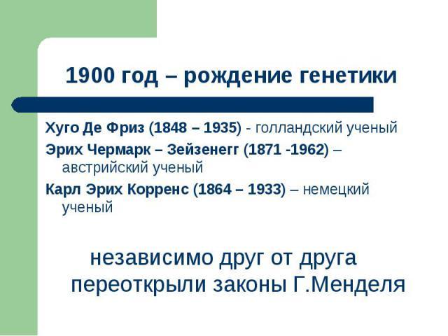 Хуго Де Фриз (1848 – 1935) - голландский ученый Хуго Де Фриз (1848 – 1935) - голландский ученый Эрих Чермарк – Зейзенегг (1871 -1962) – австрийский ученый Карл Эрих Корренс (1864 – 1933) – немецкий ученый независимо друг от друга переоткрыли законы …
