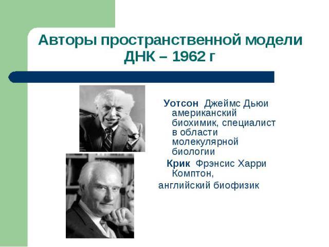 Уотсон Джеймс Дьюи американский биохимик, специалист в области молекулярной биологии Крик Фрэнсис Харри Комптон, английский биофизик