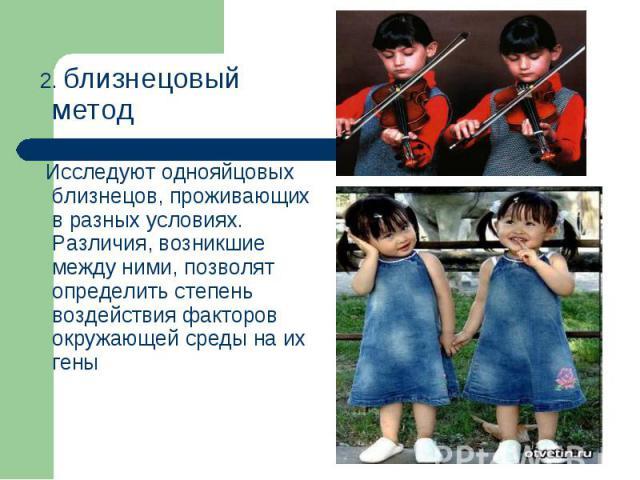 2. близнецовый метод 2. близнецовый метод Исследуют однояйцовых близнецов, проживающих в разных условиях. Различия, возникшие между ними, позволят определить степень воздействия факторов окружающей среды на их гены