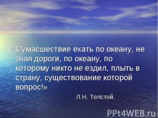 « Сумасшествие ехать по океану, не зная дороги, по океану, по которому никто не
