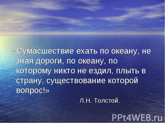 « Сумасшествие ехать по океану, не зная дороги, по океану, по которому никто не ездил, плыть в страну, существование которой вопрос!» Л.Н. Толстой.