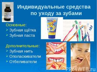 Индивидуальные средства по уходу за зубами Основные: Зубная щётка Зубная паста Д