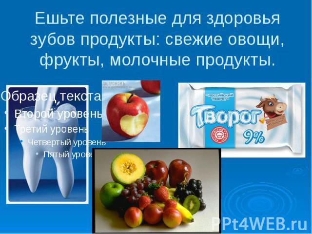Ешьте полезные для здоровья зубов продукты: свежие овощи, фрукты, молочные продукты.