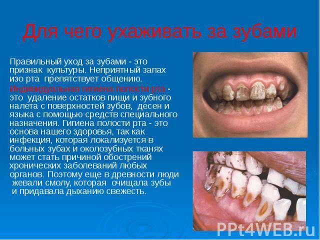 Для чего ухаживать за зубами Правильный уход за зубами - это признак культуры. Неприятный запах изо рта препятствует общению. Индивидуальная гигиена полости рта - это удаление остатков пищи и зубного налета с поверхностей зубов, &n…