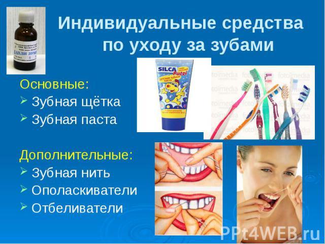 Индивидуальные средства по уходу за зубами Основные: Зубная щётка Зубная паста Дополнительные: Зубная нить Ополаскиватели Отбеливатели