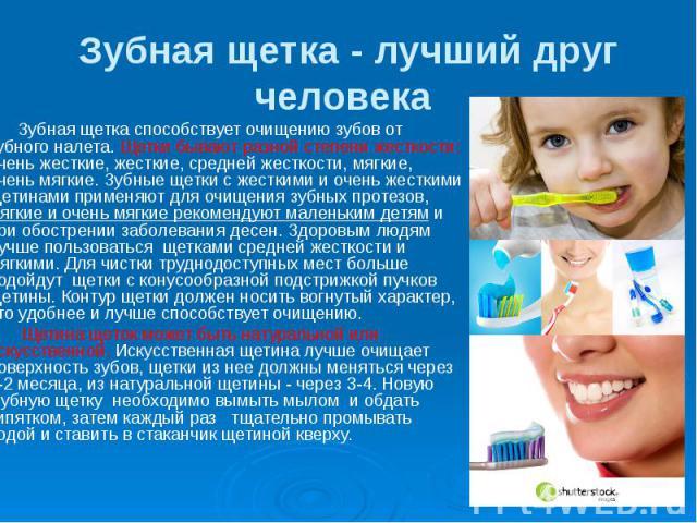 Зубная щетка - лучший друг человека Зубная щетка способствует очищению зубов от зубного налета. Щетки бывают разной степени жесткости: очень жесткие, жесткие, средней жесткости, мягкие, очень мягкие. Зубные щетки с жесткими и очень жесткими щетинами…