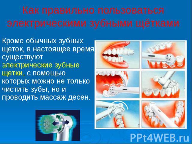 Как правильно пользоваться электрическими зубными щётками Кроме обычных зубных щеток, в настоящее время существуют электрические зубные щетки, с помощью которых можно не только чистить зубы, но и проводить массаж десен.