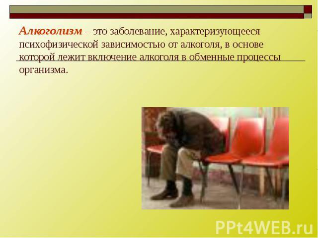 Алкоголизм – это заболевание, характеризующееся психофизической зависимостью от алкоголя, в основе которой лежит включение алкоголя в обменные процессы организма.