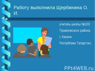 Работу выполнила Щербинина О. И. учитель школы №100 Приволжского района г. Казан