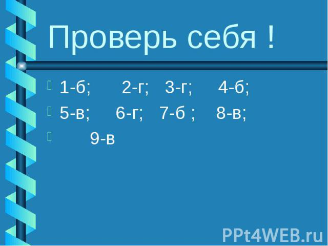 Проверь себя ! 1-б; 2-г; 3-г; 4-б; 5-в; 6-г; 7-б ; 8-в; 9-в