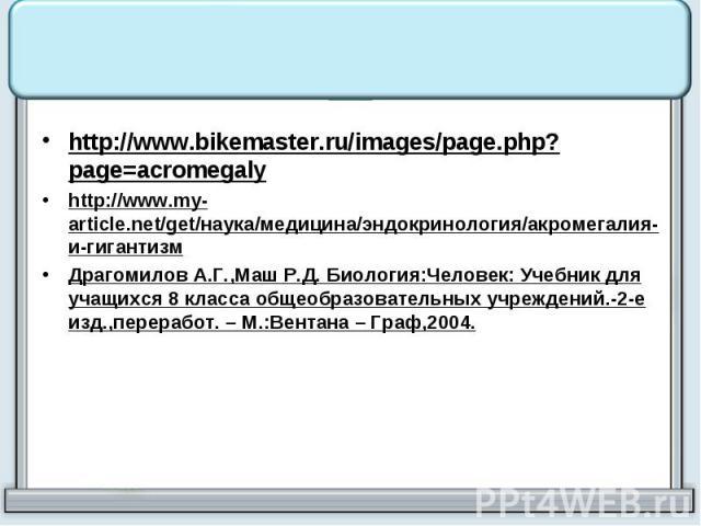 http://www.bikemaster.ru/images/page.php?page=acromegaly http://www.my-article.net/get/наука/медицина/эндокринология/акромегалия-и-гигантизм Драгомилов А.Г.,Маш Р.Д. Биология:Человек: Учебник для учащихся 8 класса общеобразовательных учреждений.-2-е…