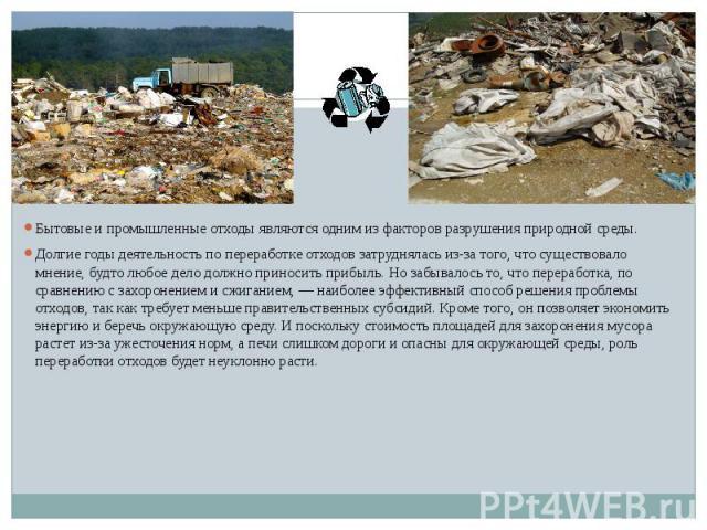 Бытовые и промышленные отходы являются одним из факторов разрушения природной среды. Бытовые и промышленные отходы являются одним из факторов разрушения природной среды. Долгие годы деятельность по переработке отходов затруднялась из-за того, что су…