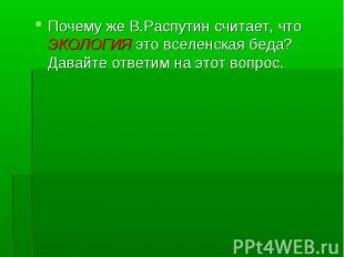 Почему же В.Распутин считает, что ЭКОЛОГИЯ это вселенская беда? Давайте ответим