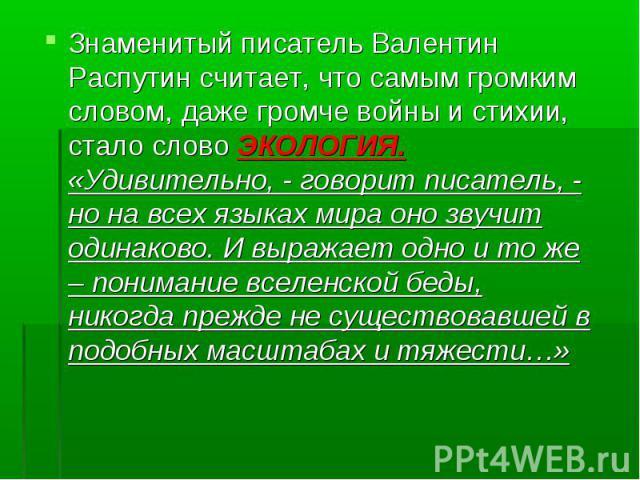 Знаменитый писатель Валентин Распутин считает, что самым громким словом, даже громче войны и стихии, стало слово ЭКОЛОГИЯ. «Удивительно, - говорит писатель, - но на всех языках мира оно звучит одинаково. И выражает одно и то же – понимание вселенско…