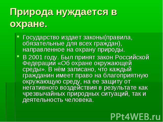 Государство издает законы(правила, обязательные для всех граждан), направленное на охрану природы. Государство издает законы(правила, обязательные для всех граждан), направленное на охрану природы. В 2001 году. Был принят закон Российской Федерации …