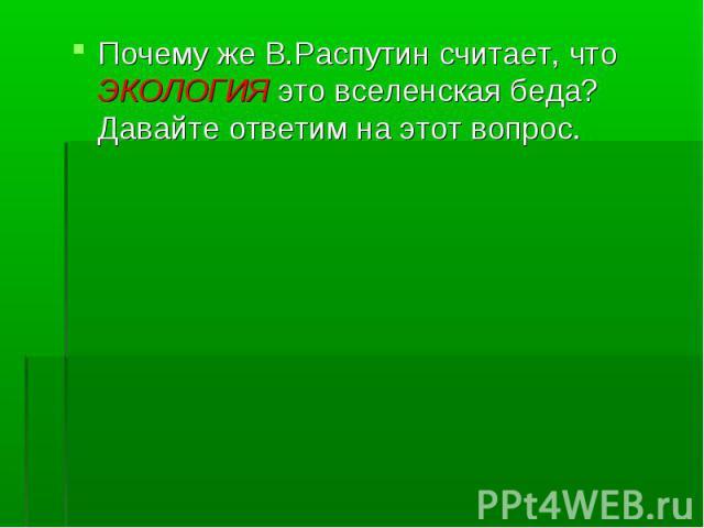 Почему же В.Распутин считает, что ЭКОЛОГИЯ это вселенская беда? Давайте ответим на этот вопрос. Почему же В.Распутин считает, что ЭКОЛОГИЯ это вселенская беда? Давайте ответим на этот вопрос.