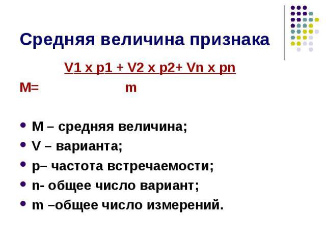 V1 х p1 + V2 х p2+ Vn х pn V1 х p1 + V2 х p2+ Vn х pn М= m М – средняя величина; V – варианта; p– частота встречаемости; n- общее число вариант; m –общее число измерений.