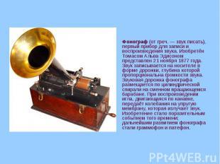 Фонограф (от греч.— звук писать), первый прибор для записи и воспроизведен