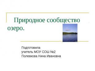 Природное сообщество озеро. Подготовила учитель МОУ СОШ №2 Полевкова Нина Иванов