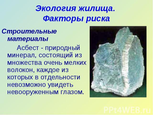 Строительные материалы Строительные материалы Асбест - природный минерал, состоящий из множества очень мелких волокон, каждое из которых в отдельности невозможно увидеть невооруженным глазом.