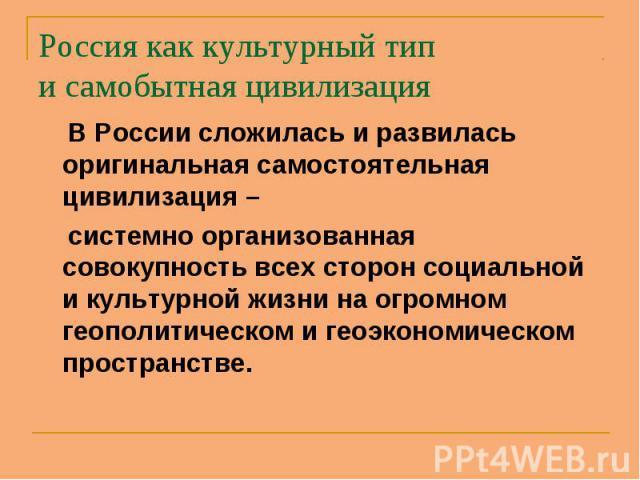В России сложилась и развилась оригинальная самостоятельная цивилизация – В России сложилась и развилась оригинальная самостоятельная цивилизация – системно организованная совокупность всех сторон социальной и культурной жизни на огромном геополитич…