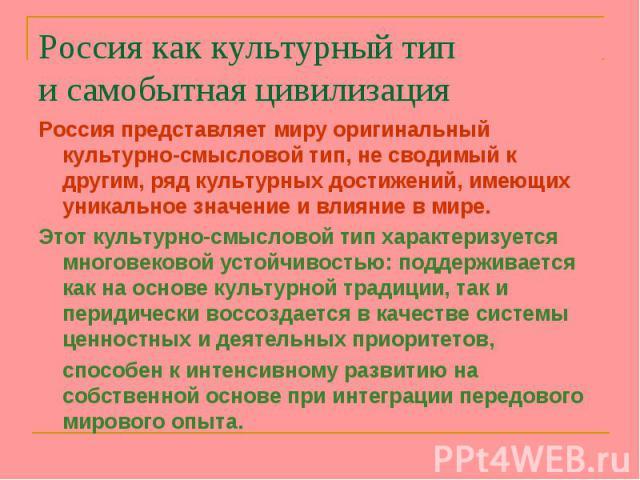 Россия представляет миру оригинальный культурно-смысловой тип, не сводимый к другим, ряд культурных достижений, имеющих уникальное значение и влияние в мире. Россия представляет миру оригинальный культурно-смысловой тип, не сводимый к другим, ряд ку…