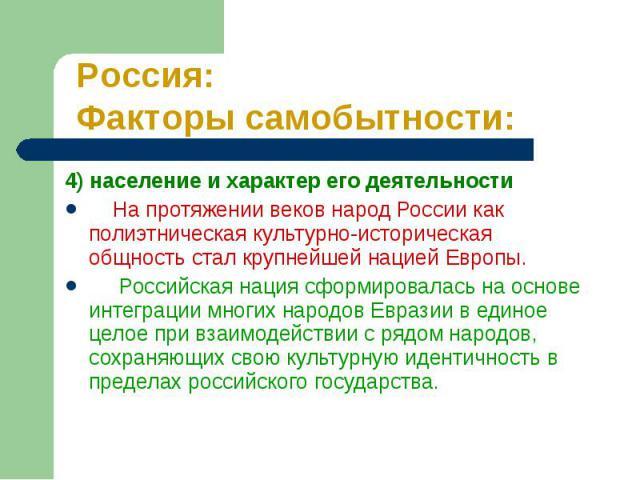 4) население и характер его деятельности 4) население и характер его деятельности На протяжении веков народ России как полиэтническая культурно-историческая общность стал крупнейшей нацией Европы. Российская нация сформировалась на основе интеграции…