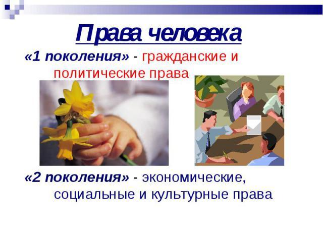 «1 поколения» - гражданские и политические права «1 поколения» - гражданские и политические права «2 поколения» - экономические, социальные и культурные права
