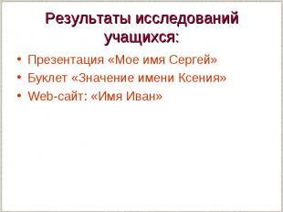Результаты исследований учащихся: Презентация «Мое имя Сергей» Буклет «Значение