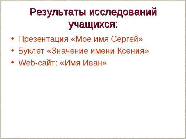 Результаты исследований учащихся: Презентация «Мое имя Сергей» Буклет «Значение имени Ксения» Web-сайт: «Имя Иван»