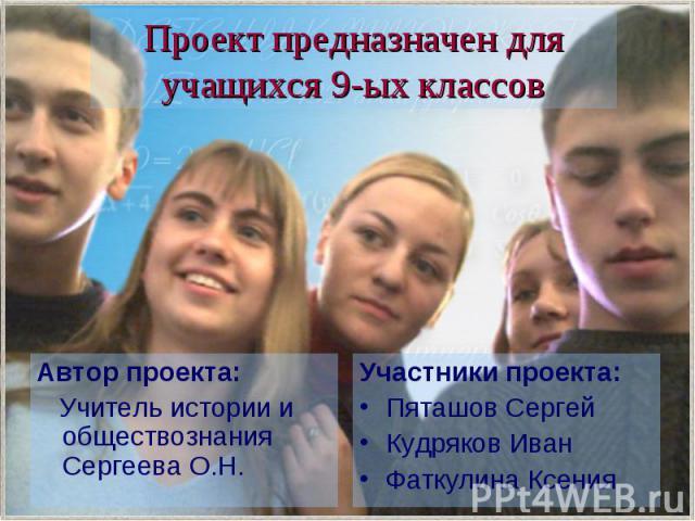 Проект предназначен для учащихся 9-ых классов Автор проекта: Учитель истории и обществознания Сергеева О.Н.
