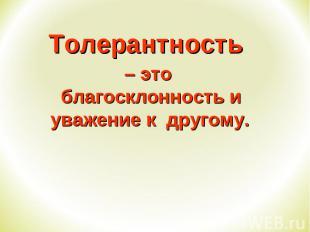 Толерантность Толерантность – это благосклонность и уважение к другому.