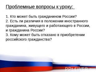 Проблемные вопросы к уроку: 1. Кто может быть гражданином России? 2. Есть ли раз