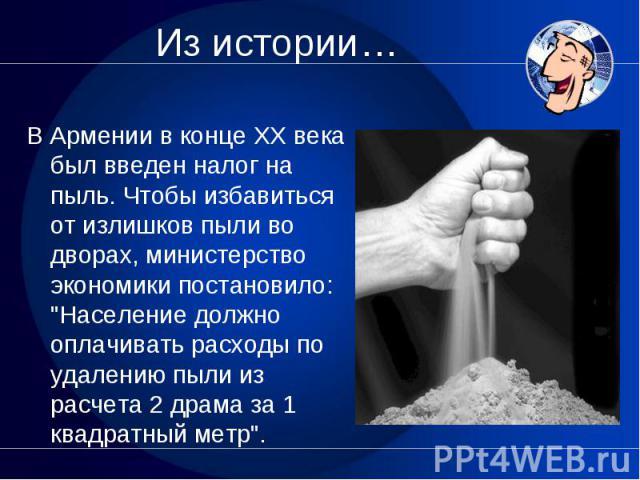 """В Армении в конце XX века был введен налог на пыль. Чтобы избавиться от излишков пыли во дворах, министерство экономики постановило: """"Население должно оплачивать расходы по удалению пыли из расчета 2 драма за 1 квадратный метр""""."""