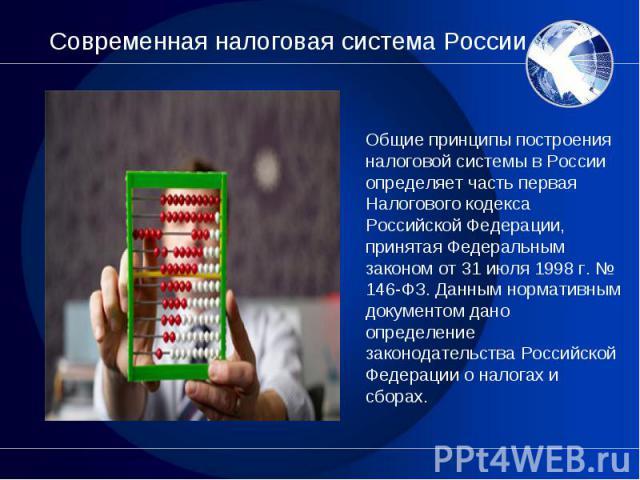 Общие принципы построения налоговой системы в России определяет часть первая Налогового кодекса Российской Федерации, принятая Федеральным законом от 31 июля 1998 г. № 146-ФЗ. Данным нормативным документом дано определение законодательства Российско…