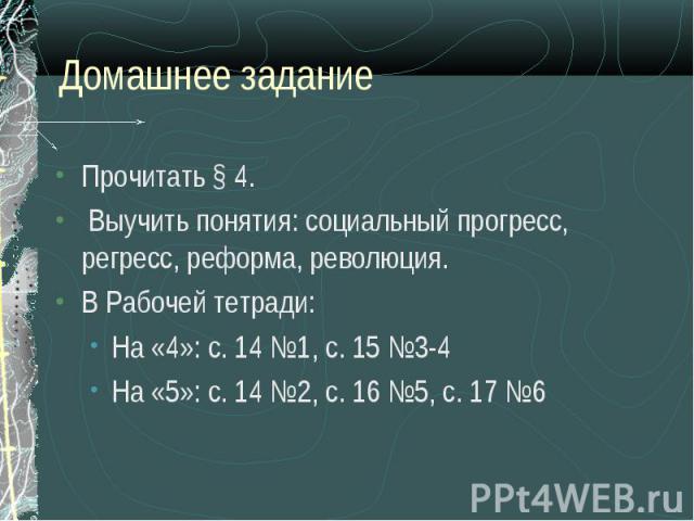 Прочитать § 4. Прочитать § 4. Выучить понятия: социальный прогресс, регресс, реформа, революция. В Рабочей тетради: На «4»: с. 14 №1, с. 15 №3-4 На «5»: с. 14 №2, с. 16 №5, с. 17 №6