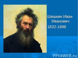 Шишкин Иван Иванович Шишкин Иван Иванович 1832-1898