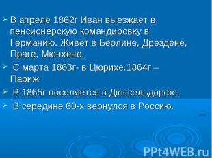 В апреле 1862г Иван выезжает в пенсионерскую командировку в Германию. Живет в Бе
