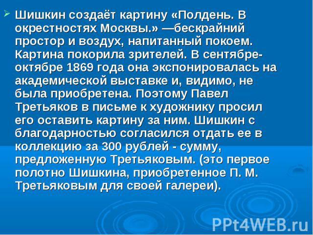 Шишкин создаёт картину «Полдень. В окрестностях Москвы.» —бескрайний простор и воздух, напитанный покоем. Картина покорила зрителей. В сентябре-октябре 1869 года она экспонировалась на академической выставке и, видимо, не была приобретена. Поэтому П…