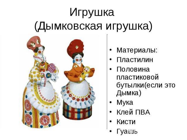 Игрушка (Дымковская игрушка) Материалы: Пластилин Половина пластиковой бутылки(если это Дымка) Мука Клей ПВА Кисти Гуашь