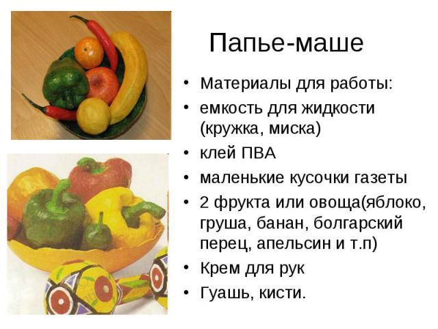 Папье-маше Материалы для работы: емкость для жидкости (кружка, миска) клей ПВА маленькие кусочки газеты 2 фрукта или овоща(яблоко, груша, банан, болгарский перец, апельсин и т.п) Крем для рук Гуашь, кисти.