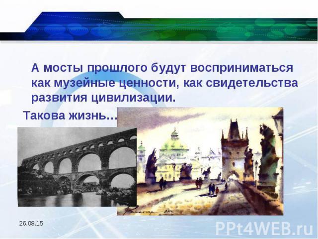 А мосты прошлого будут восприниматься как музейные ценности, как свидетельства развития цивилизации. А мосты прошлого будут восприниматься как музейные ценности, как свидетельства развития цивилизации. Такова жизнь…