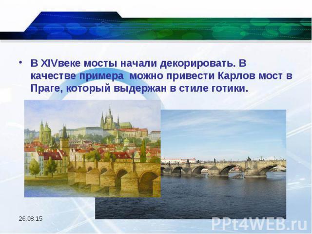 В XIVвеке мосты начали декорировать. В качестве примера можно привести Карлов мост в Праге, который выдержан в стиле готики. В XIVвеке мосты начали декорировать. В качестве примера можно привести Карлов мост в Праге, который выдержан в стиле готики.
