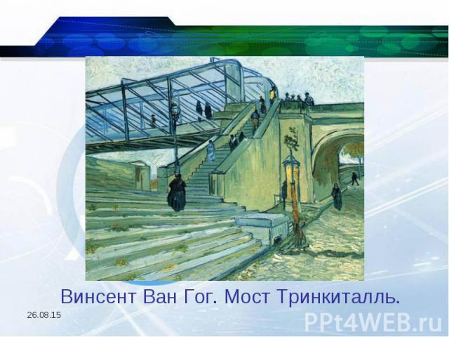Винсент Ван Гог. Мост Тринкиталль.